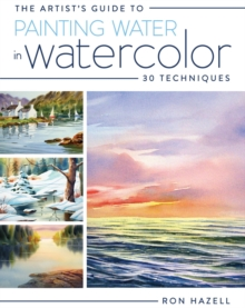 The Artist's Guide to Painting Water in Watercolor : 30+ Techniques, Paperback / softback Book