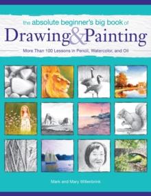 The Absolute Beginner's Big Book of Drawing and Painting : More Than 100 Lessons in Pencil, Watercolor and Oil, Paperback / softback Book