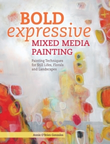 Bold Expressive Mixed Media Painting : Painting Techniques for Still Lifes, Florals and Landscapes, Paperback Book