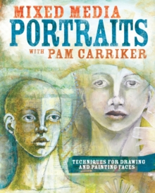 Mixed Media Portraits with Pam Carriker : Techniques for Drawing and Painting Faces, Paperback Book