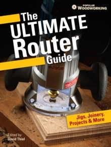 The Ultimate Router Guide : Jigs, Joinery, Projects and more..., Paperback / softback Book