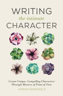 Writing the Intimate Character : Create Unique, Compelling Characters Through Mastery of Point of View, Paperback / softback Book