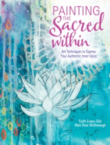 Painting the Sacred Within : Art Techniques to Express Your Authentic Inner Voice, Paperback / softback Book