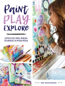 Paint, Play , Explore : Expressive Mark Making Techniques in Mixed Media, Paperback / softback Book