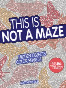 This Is Not a Maze : Hidden Objects Color Search. Find 850+ Animals, Designs and Symbols, Paperback / softback Book