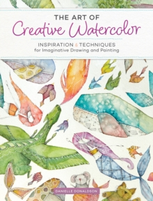 The Art of Creative Watercolor : Inspiration and Techniques for Imaginative Drawing and Painting, Paperback / softback Book