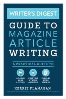 Writer's Digest Guide to Magazine Article Writing : A Practical Guide to Selling Your Pitches, Crafting Strong Articles, & Earning More Bylines, Paperback / softback Book