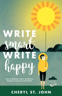 Write Smart, Write Happy : How to Become a More Productive, Resilient and Successful Writer, Paperback Book
