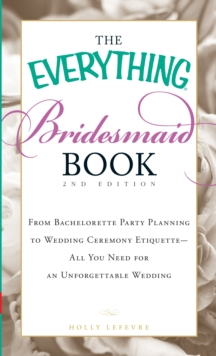 The Everything Bridesmaid Book : From bachelorette party planning to wedding ceremony etiquette - all you need for an unforgettable wedding, Paperback / softback Book