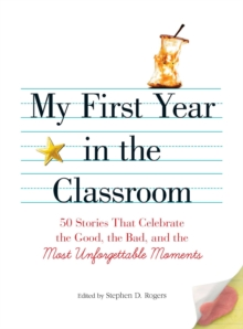 My First Year in the Classroom : 50 Stories That Celebrate the Good, the Bad, and the Most Unforgettable Moments, EPUB eBook