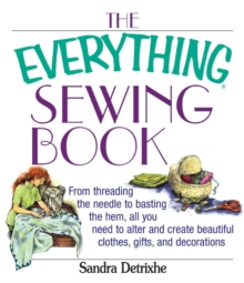 The Everything Sewing Book : From Threading the Needle to Basting the Hem, All You Need to Alter and Create Beautiful Clothes, Gifts, and Decorations, EPUB eBook