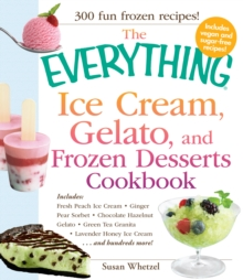 The Everything Ice Cream, Gelato, and Frozen Desserts Cookbook : Includes Fresh Peach Ice Cream, Ginger Pear Sorbet, Hazelnut Nutella Swirl Gelato, Kiwi Granita, Lavender Honey Ice Cream...and hundred, Paperback / softback Book