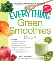The Everything Green Smoothies Book : Includes The Green Go-Getter, Cleansing Cranberry, Pomegranate Preventer, Green Tea Metabolism booster, Cantaloupe Quencher, and hundreds more!, Paperback / softback Book