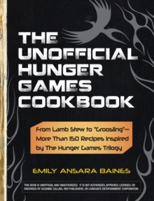 "The Unofficial Hunger Games Cookbook : From Lamb Stew to ""Groosling"" - More than 150 Recipes Inspired by The Hunger Games Trilogy, Hardback Book"