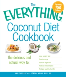 The Everything Coconut Diet Cookbook : The delicious and natural way to, lose weight fast, boost energy, improve digestion, reduce inflammation and get healthy for life, Paperback / softback Book
