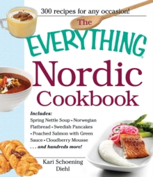 The Everything Nordic Cookbook : Includes: Spring Nettle Soup, Norwegian Flatbread, Swedish Pancakes, Poached Salmon with Green Sauce, Cloudberry Mousse...and hundreds more!, EPUB eBook