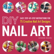 DIY Nail Art : Easy, Step-by-Step Instructions for 75 Creative Nail Art Designs, Paperback Book