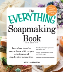 The Everything Soapmaking Book : Learn How to Make Soap at Home with Recipes, Techniques, and Step-by-Step Instructions - Purchase the right equipment and safety gear, Master recipes for bar, facial,, Paperback / softback Book