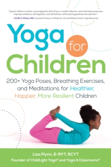 Yoga for Children : 200+ Yoga Poses, Breathing Exercises, and Meditations for Healthier, Happier, More Resilient Children, Paperback Book