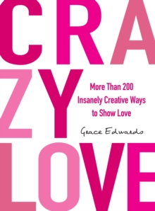Crazy Love : More Than 200 Insanely Creative Ways to Show Love, Paperback Book