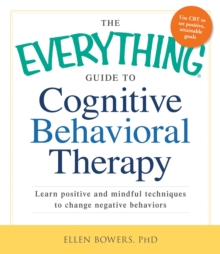 The Everything Guide to Cognitive Behavioral Therapy : Learn Positive and Mindful Techniques to Change Negative Behaviors, Paperback / softback Book