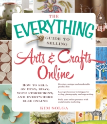 The Everything Guide to Selling Arts & Crafts Online : How to sell on Etsy, eBay, your storefront, and everywhere else online, Paperback / softback Book