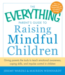 The Everything Parent's Guide to Raising Mindful Children : Giving Parents the Tools to Teach Emotional Awareness, Coping Skills, and Impulse Control in Children, Paperback / softback Book