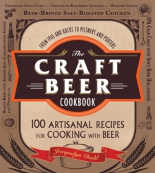 The Craft Beer Cookbook : From IPAs and Bocks to Pilsners and Porters, 100 Artisanal Recipes for Cooking with Beer, Paperback / softback Book