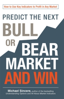 Predict the Next Bull or Bear Market and Win : How to Use Key Indicators to Profit in Any Market, Paperback / softback Book