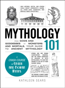 Mythology 101 : From Gods and Goddesses to Monsters and Mortals, Your Guide to Ancient Mythology, EPUB eBook