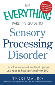 The Everything Parent's Guide to Sensory Processing Disorder : The Information and Treatment Options You Need to Help Your Child with SPD, Paperback Book