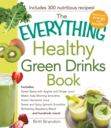 The Everything Healthy Green Drinks Book : Includes Sweet Beets with Apples and Ginger Juice, Melon-Kale Morning Smoothie, Green Nectarine Juice, Sweet and Spicy Spinach Smoothie, Refreshing Raspberry, Paperback / softback Book