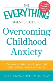 The Everything Parent's Guide to Overcoming Childhood Anxiety : Professional Advice to Help Your Child Feel Confident, Resilient, and Secure, Paperback / softback Book