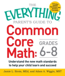 The Everything Parent's Guide to Common Core Math Grades 6-8 : Understand the New Math Standards to Help Your Child Learn and Succeed, Paperback / softback Book