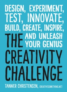 The Creativity Challenge : Design, Experiment, Test, Innovate, Build, Create, Inspire, and Unleash Your Genius, Paperback Book