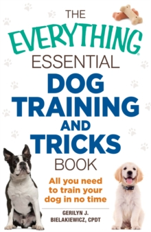 The Everything Essential Dog Training and Tricks Book : All You Need to Train Your Dog in No Time, Paperback / softback Book