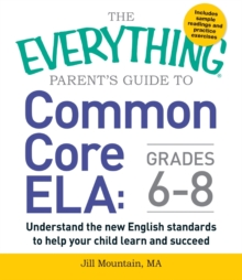 The Everything Parent's Guide to Common Core ELA, Grades 6-8 : Understand the New English Standards to Help Your Child Learn and Succeed, Paperback / softback Book