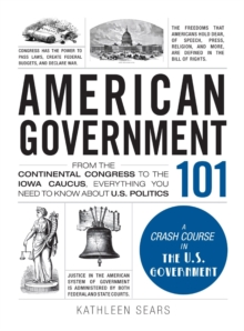 American Government 101 : From the Continental Congress to the Iowa Caucus, Everything You Need to Know About US Politics, Hardback Book