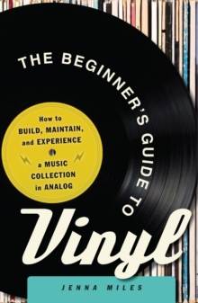 The Beginner's Guide to Vinyl : How to Build, Maintain, and Experience a Music Collection in Analog, Paperback / softback Book