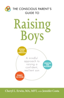 The Conscious Parent's Guide to Raising Boys : A mindful approach to raising a confident, resilient son * Promote self-esteem * Encourage positive communication * Strengthen your relationship, Paperback / softback Book
