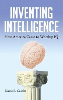 Inventing Intelligence : How America Came to Worship IQ, Hardback Book