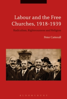 Labour and the Free Churches, 1918-1939 : Radicalism, Righteousness and Religion, Hardback Book
