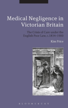 Medical Negligence in Victorian Britain : The Crisis of Care under the English Poor Law, c.1834-1900, Hardback Book