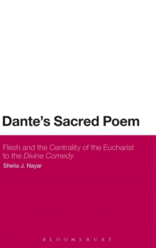 Dante's Sacred Poem : Flesh and the Centrality of the Eucharist to The Divine Comedy, Hardback Book
