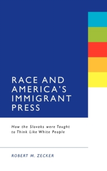 Race & America's Immigrant Press : How the Slovaks Were Taught to Think Like White People, Hardback Book