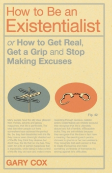 How to be an Existentialist : or How to Get Real, Get a Grip and Stop Making Excuses, Paperback Book