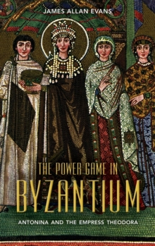 The Power Game in Byzantium : Antonina and the Empress Theodora, Hardback Book