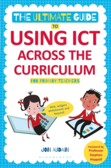 The Ultimate Guide to Using ICT Across the Curriculum (for Primary Teachers) : Web, Widgets, Whiteboards and Beyond!, Paperback Book
