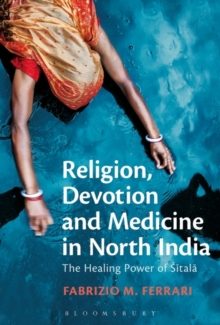 Religion, Devotion and Medicine in North India : The Healing Power of Sitala, Paperback / softback Book