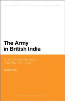 The Army in British India : From Colonial Warfare to Total War 1857 - 1947, Hardback Book
